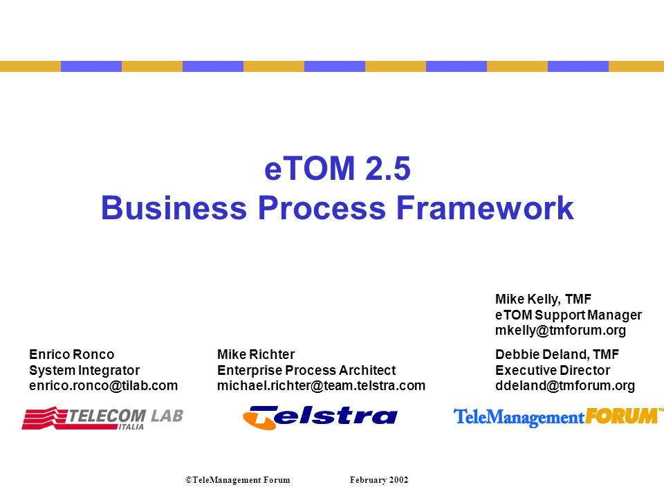 Enrico Ronco System Integrator enrico.ronco@tilab.com Debbie Deland, TMF Executive Director ddeland@tmforum.org February 2002©TeleManagement Forum eTOM 2.5 Business Process Framework Mike Kelly, TMF eTOM Support Manager mkelly@tmforum.org Mike Richter Enterprise Process Architect michael.richter@team.telstra.com