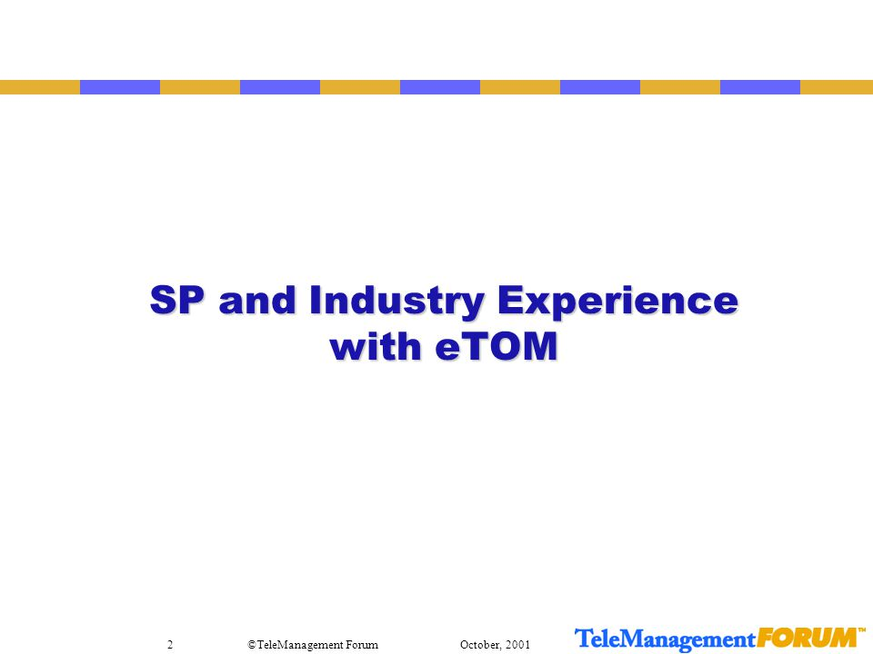 October, 2001©TeleManagement Forum2 SP and Industry Experience with eTOM