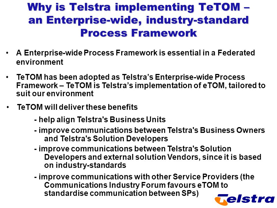 Why is Telstra implementing TeTOM – an Enterprise-wide, industry-standard Process Framework A Enterprise-wide Process Framework is essential in a Fede