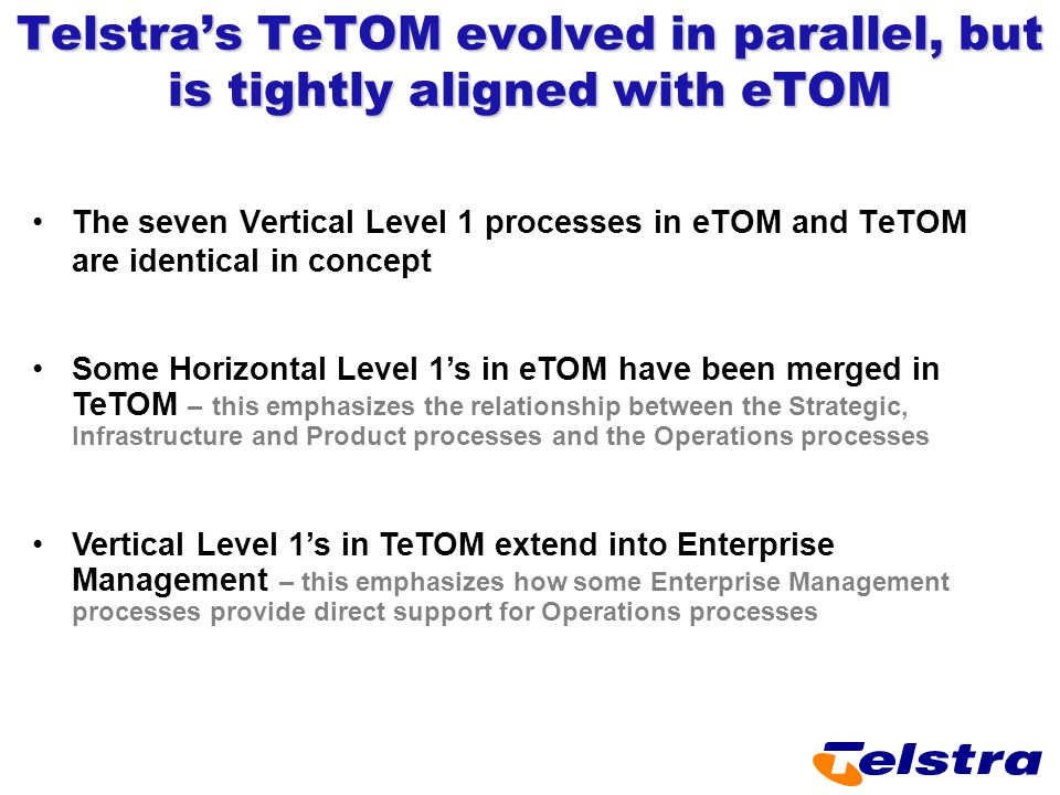 Telstra's TeTOM evolved in parallel, but is tightly aligned with eTOM The seven Vertical Level 1 processes in eTOM and TeTOM are identical in concept