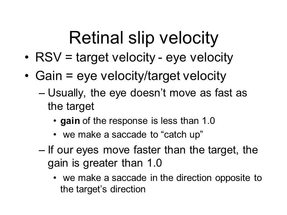 Retinal slip velocity RSV = target velocity - eye velocity Gain = eye velocity/target velocity –Usually, the eye doesn't move as fast as the target ga