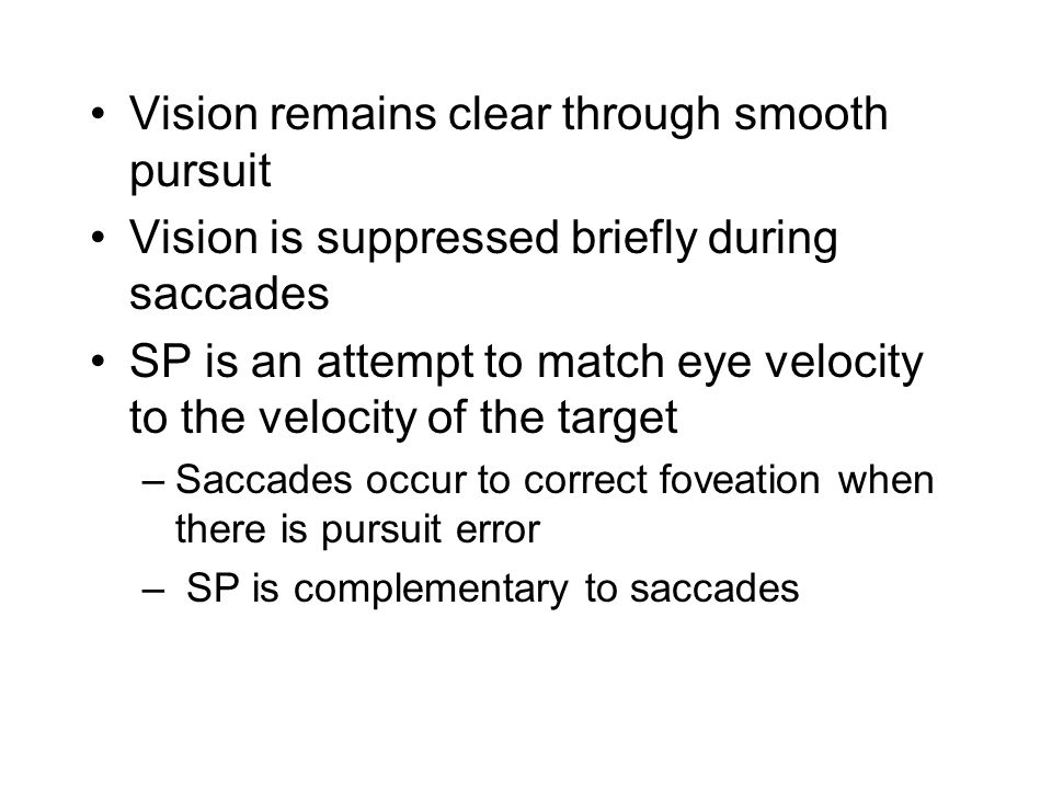 Vision remains clear through smooth pursuit Vision is suppressed briefly during saccades SP is an attempt to match eye velocity to the velocity of the