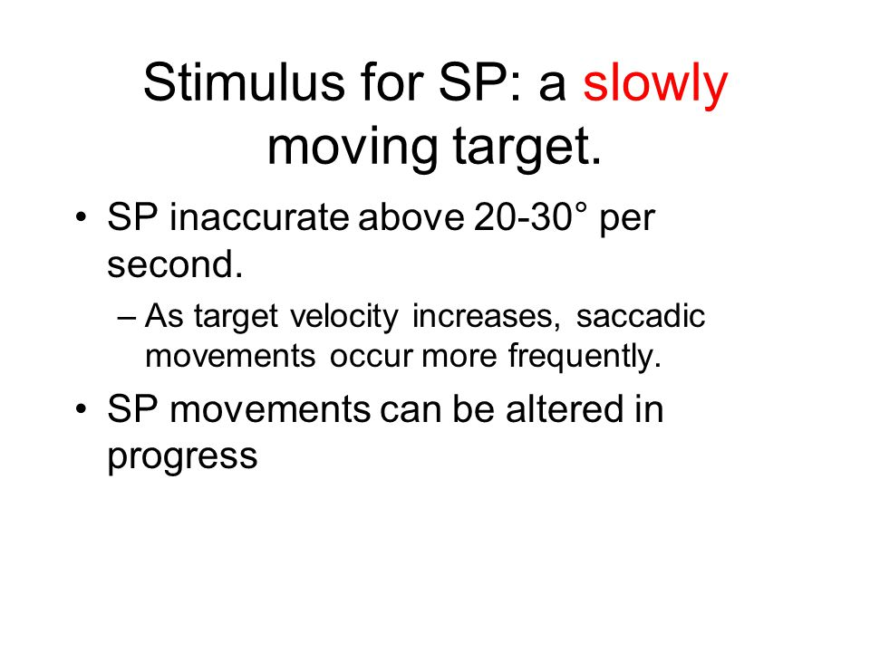 Latency Latency = interval from initiation of stimulus to start of movement Latency of SP: 100-150 milliseconds (ms) –considerably longer than VOR (~10 ms) –about the same as OKN –considerably shorter than the latency for saccades (200-250 ms.)