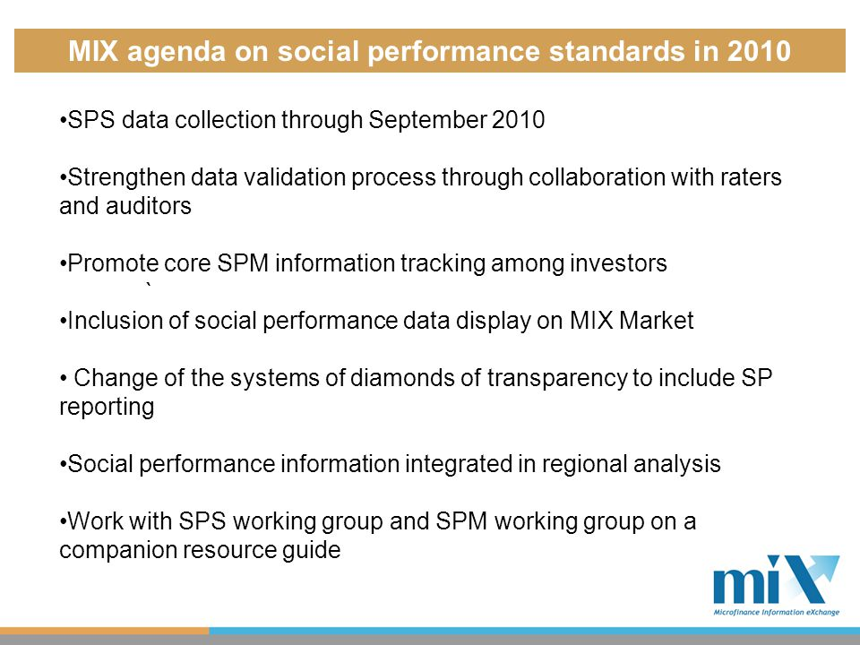 MIX agenda on social performance standards in 2010 SPS data collection through September 2010 Strengthen data validation process through collaboration with raters and auditors Promote core SPM information tracking among investors ` Inclusion of social performance data display on MIX Market Change of the systems of diamonds of transparency to include SP reporting Social performance information integrated in regional analysis Work with SPS working group and SPM working group on a companion resource guide