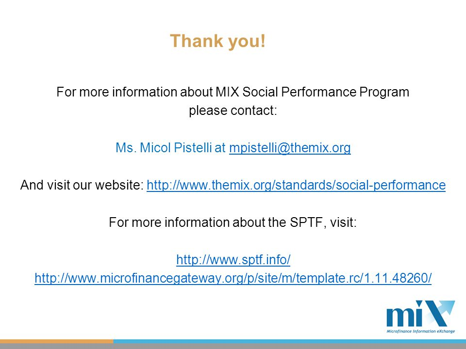 For more information about MIX Social Performance Program please contact: Ms. Micol Pistelli at mpistelli@themix.orgmpistelli@themix.org And visit our