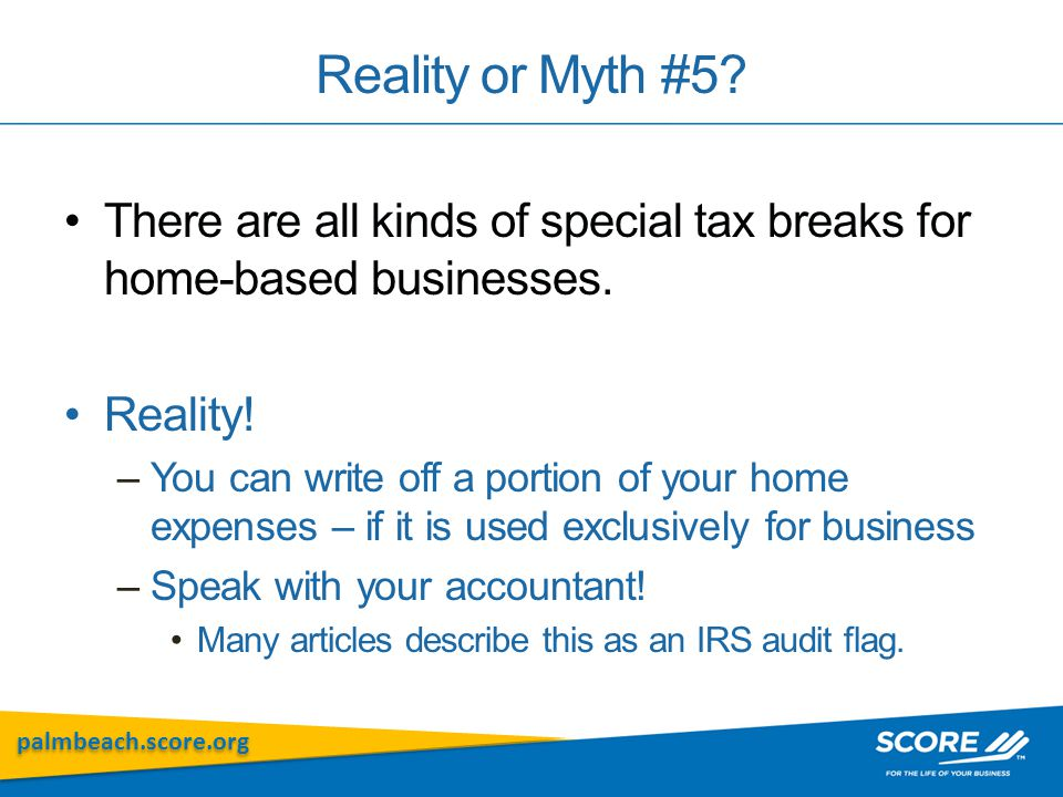 palmbeach.score.org Reality or Myth #5? There are all kinds of special tax breaks for home-based businesses. Reality! –You can write off a portion of