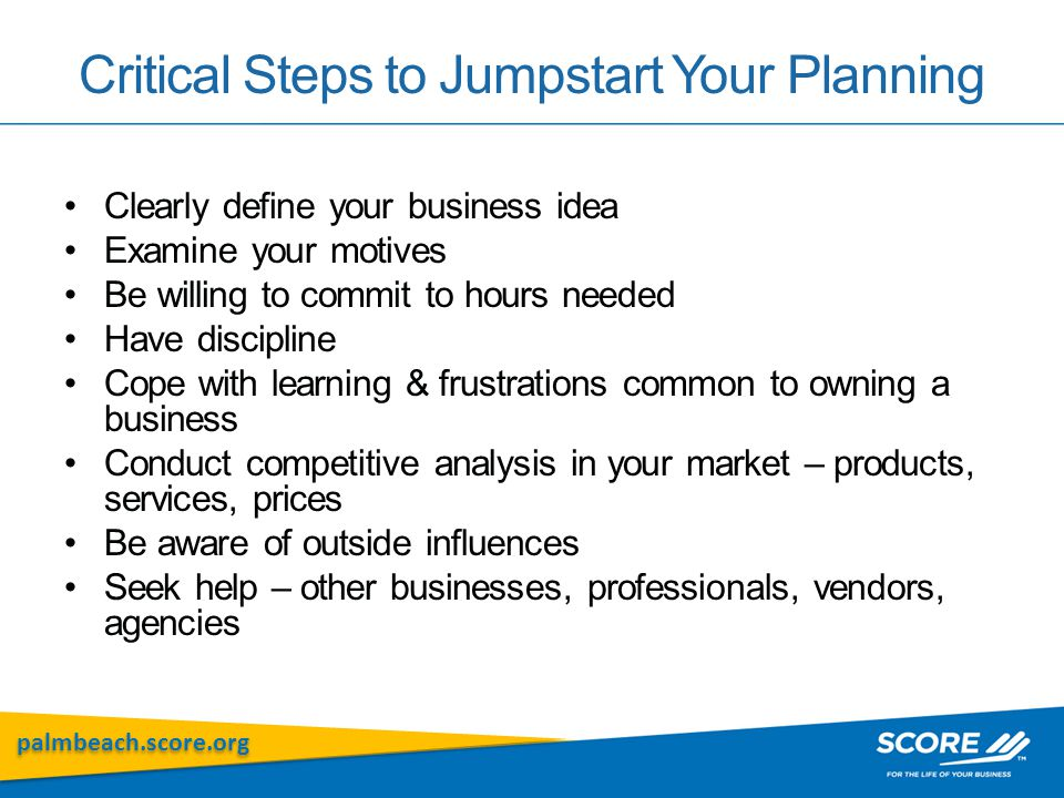palmbeach.score.org Critical Steps to Jumpstart Your Planning Clearly define your business idea Examine your motives Be willing to commit to hours nee