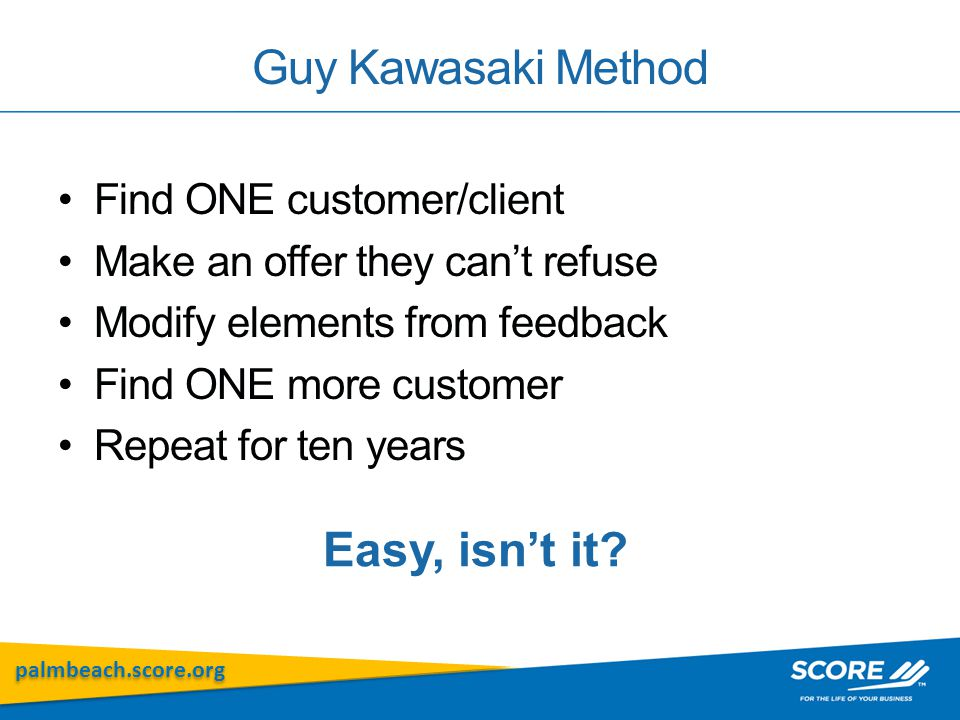 palmbeach.score.org Guy Kawasaki Method Find ONE customer/client Make an offer they can't refuse Modify elements from feedback Find ONE more customer Repeat for ten years Easy, isn't it?