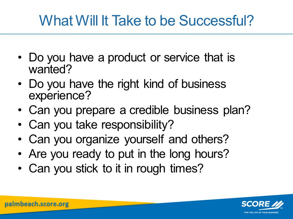 palmbeach.score.org What Will It Take to be Successful? Do you have a product or service that is wanted? Do you have the right kind of business experi