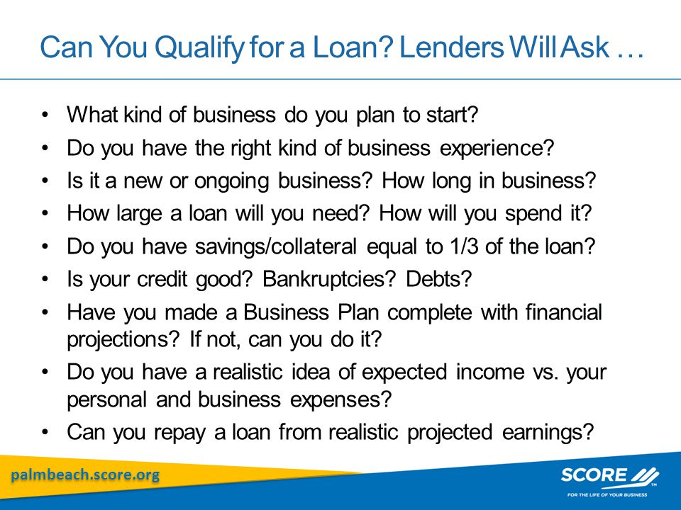 palmbeach.score.org Can You Qualify for a Loan? Lenders Will Ask … What kind of business do you plan to start? Do you have the right kind of business