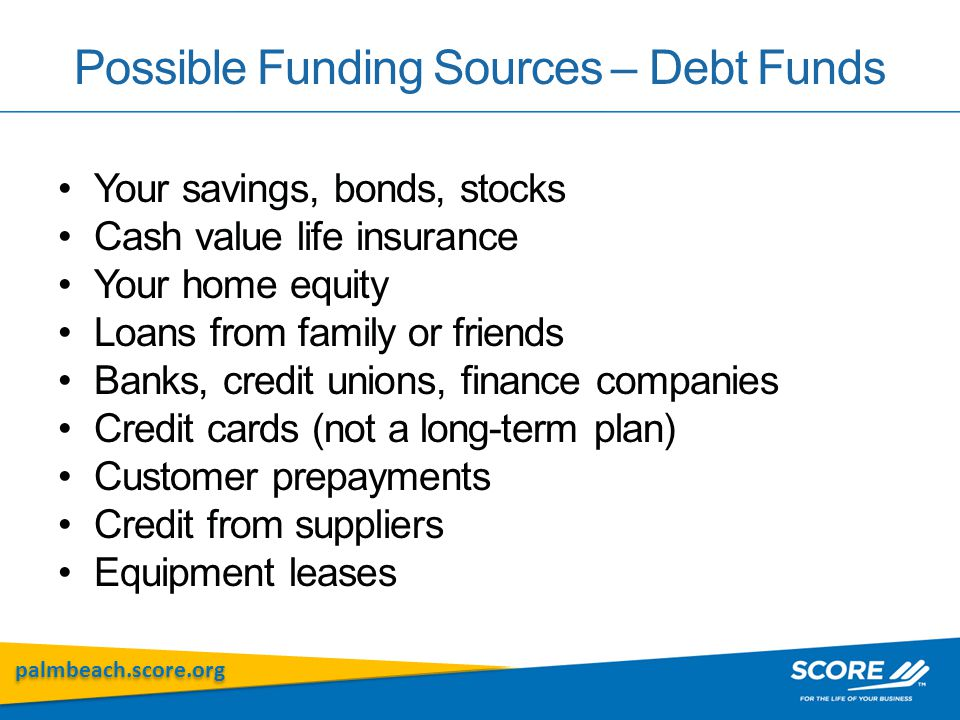 palmbeach.score.org Possible Funding Sources – Debt Funds Your savings, bonds, stocks Cash value life insurance Your home equity Loans from family or