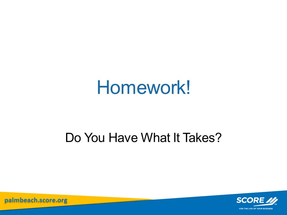 palmbeach.score.org Homework! Do You Have What It Takes?