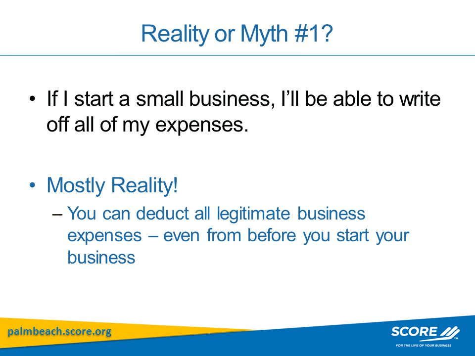 palmbeach.score.org Reality or Myth #1? If I start a small business, I'll be able to write off all of my expenses. Mostly Reality! –You can deduct all