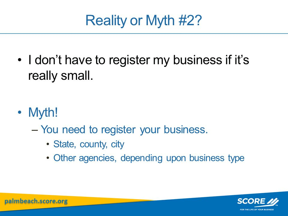 palmbeach.score.org Reality or Myth #2. I don't have to register my business if it's really small.