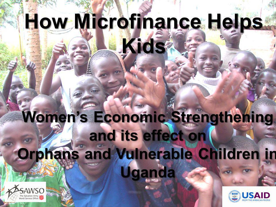 Women's Economic Strengthening and its effect on Orphans and Vulnerable Children in Uganda How Microfinance Helps Kids