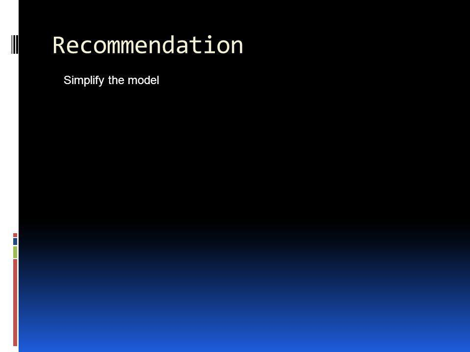 Recommendation Simplify the model