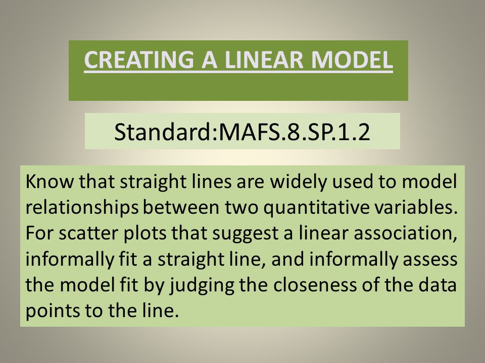 Standard:MAFS.8.SP.1.2 CREATING A LINEAR MODEL Know that straight lines are widely used to model relationships between two quantitative variables.