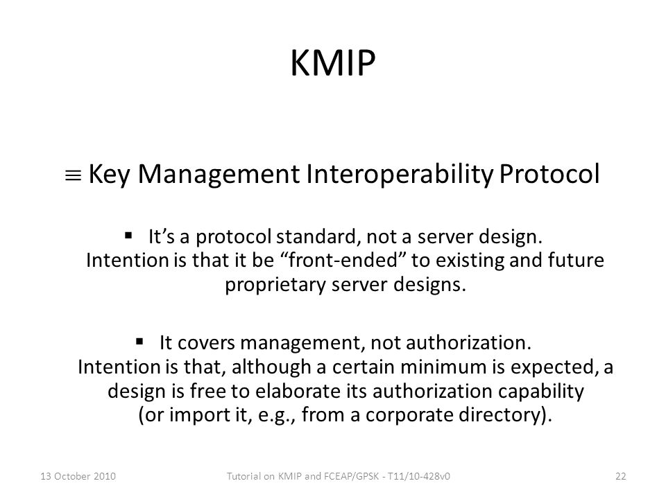 "KMIP  Key Management Interoperability Protocol  It's a protocol standard, not a server design. Intention is that it be ""front-ended"" to existing and"