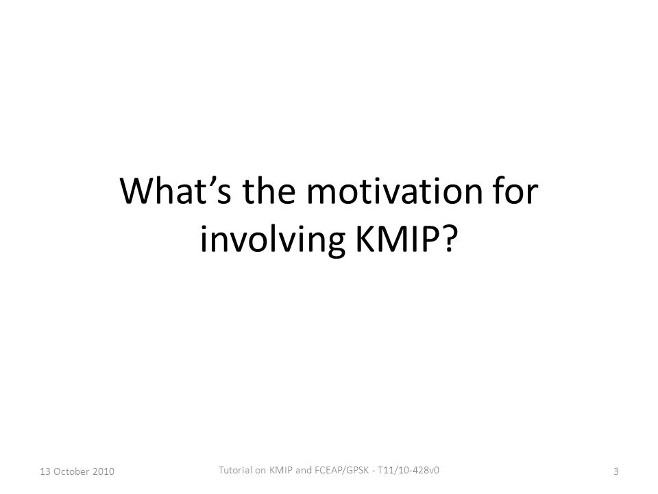 What's the motivation for involving KMIP? 13 October 20103 Tutorial on KMIP and FCEAP/GPSK - T11/10-428v0