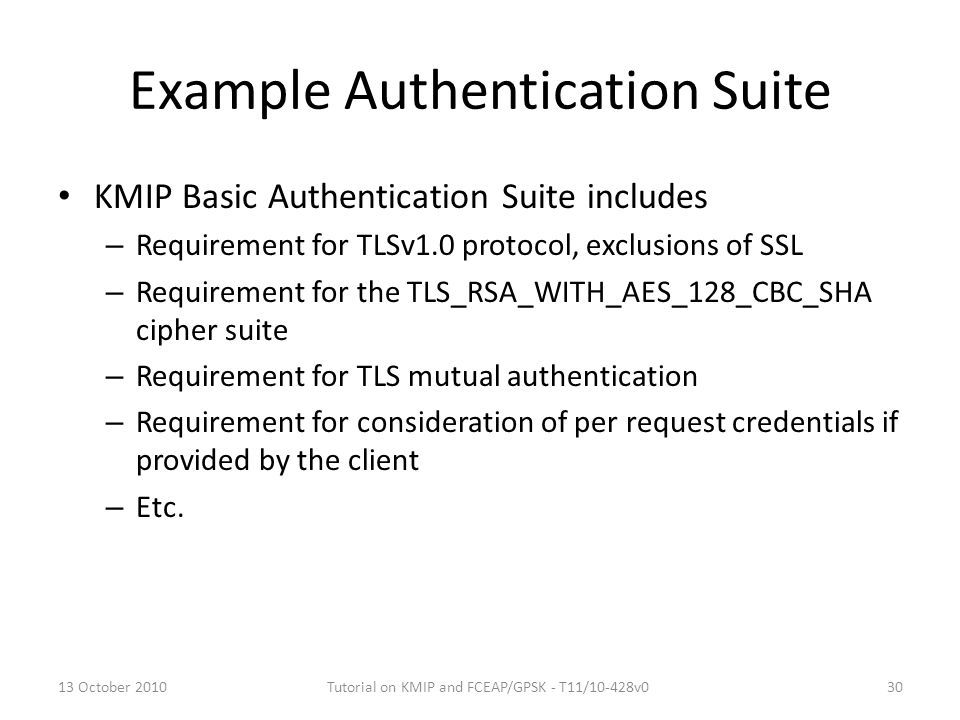 Example Authentication Suite KMIP Basic Authentication Suite includes – Requirement for TLSv1.0 protocol, exclusions of SSL – Requirement for the TLS_