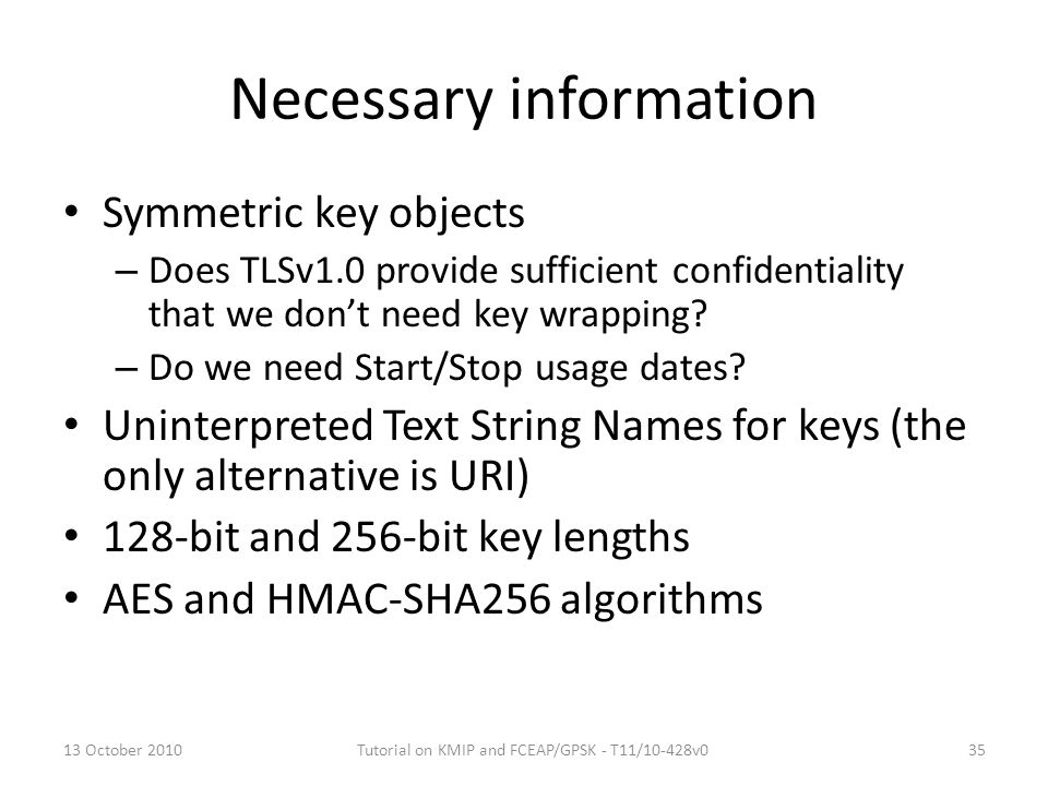 Necessary information Symmetric key objects – Does TLSv1.0 provide sufficient confidentiality that we don't need key wrapping? – Do we need Start/Stop