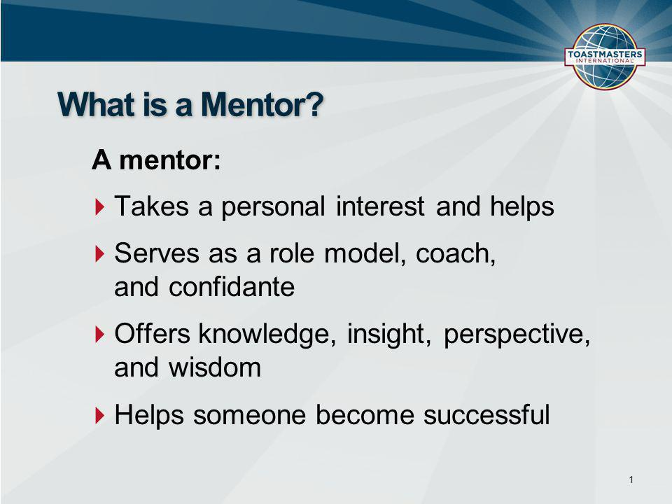  Takes a personal interest and helps  Serves as a role model, coach, and confidante  Offers knowledge, insight, perspective, and wisdom  Helps someone become successful 1 What is a Mentor.