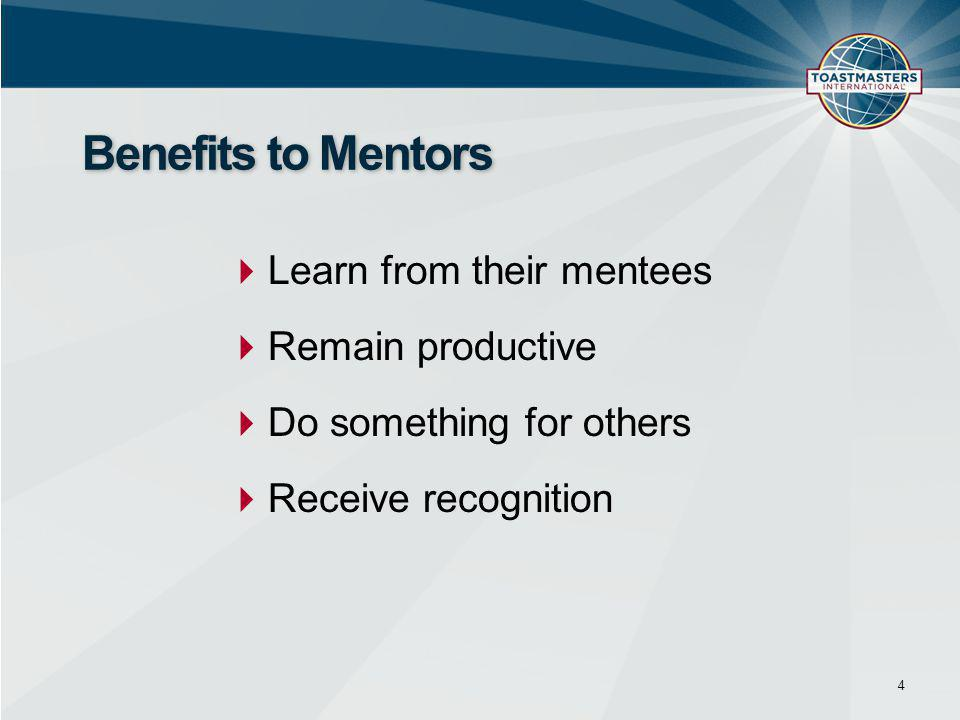  Learn from their mentees  Remain productive  Do something for others  Receive recognition 4 Benefits to Mentors