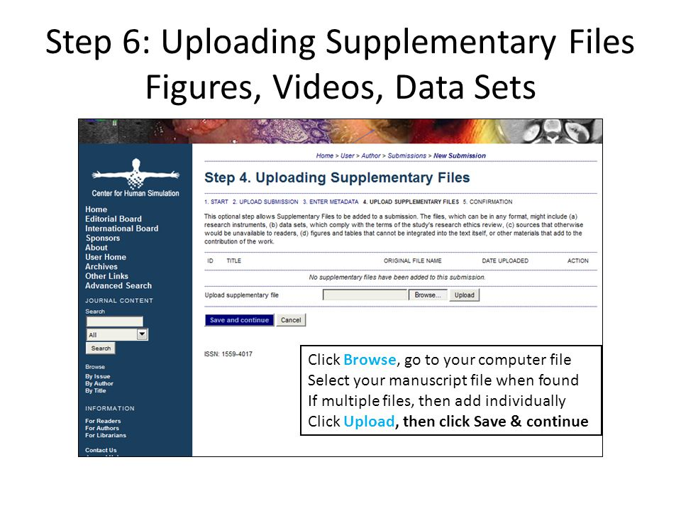 Step 6: Uploading Supplementary Files Figures, Videos, Data Sets Click Browse, go to your computer file Select your manuscript file when found If multiple files, then add individually Click Upload, then click Save & continue