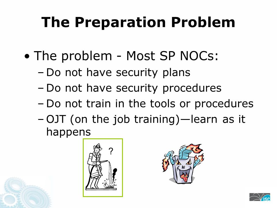The Preparation Problem The problem - Most SP NOCs: –Do not have security plans –Do not have security procedures –Do not train in the tools or procedures –OJT (on the job training)—learn as it happens