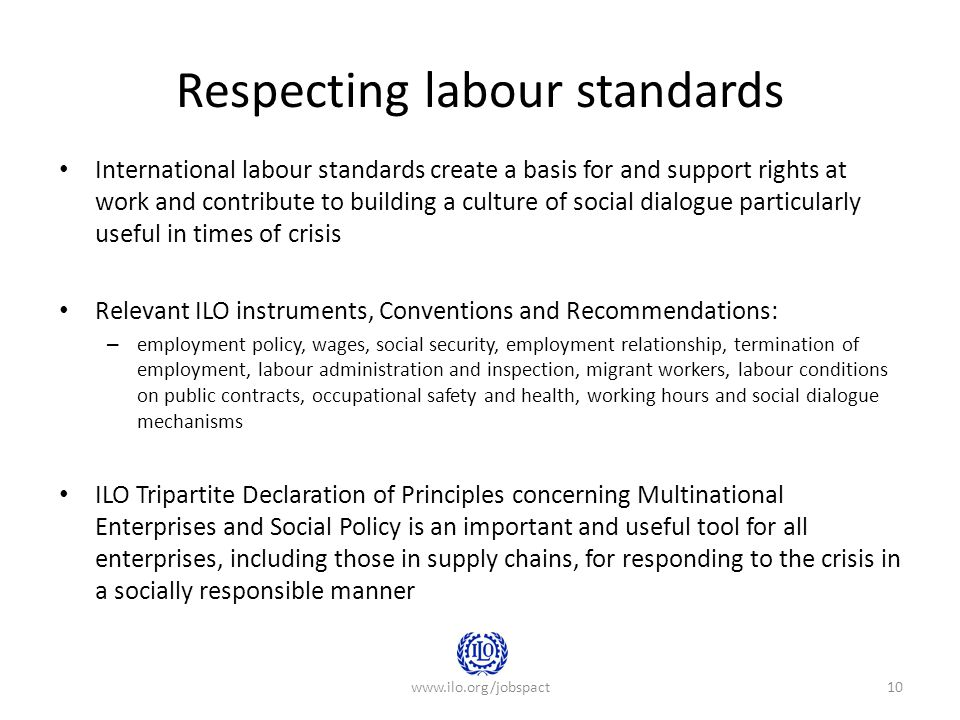 Respecting labour standards International labour standards create a basis for and support rights at work and contribute to building a culture of social dialogue particularly useful in times of crisis Relevant ILO instruments, Conventions and Recommendations: – employment policy, wages, social security, employment relationship, termination of employment, labour administration and inspection, migrant workers, labour conditions on public contracts, occupational safety and health, working hours and social dialogue mechanisms ILO Tripartite Declaration of Principles concerning Multinational Enterprises and Social Policy is an important and useful tool for all enterprises, including those in supply chains, for responding to the crisis in a socially responsible manner www.ilo.org/jobspact10