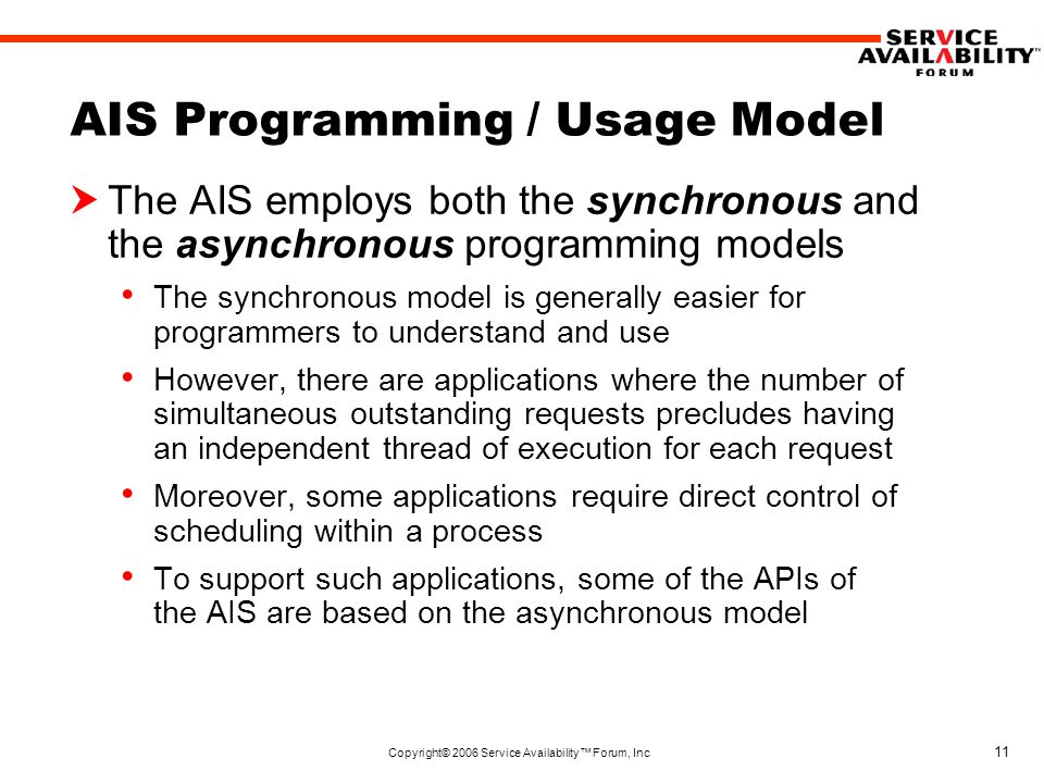 Copyright© 2006 Service Availability™ Forum, Inc 11 AIS Programming / Usage Model  The AIS employs both the synchronous and the asynchronous programming models The synchronous model is generally easier for programmers to understand and use However, there are applications where the number of simultaneous outstanding requests precludes having an independent thread of execution for each request Moreover, some applications require direct control of scheduling within a process To support such applications, some of the APIs of the AIS are based on the asynchronous model