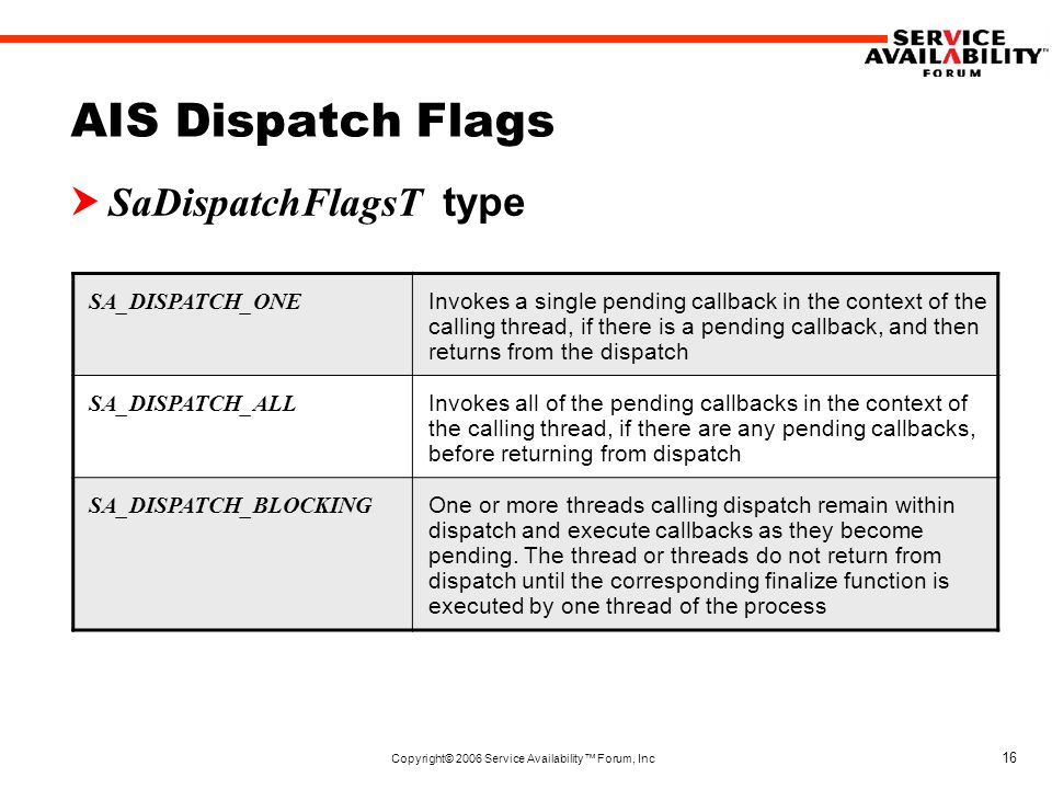 Copyright© 2006 Service Availability™ Forum, Inc 16 AIS Dispatch Flags  SaDispatchFlagsT type SA_DISPATCH_ONE Invokes a single pending callback in the context of the calling thread, if there is a pending callback, and then returns from the dispatch SA_DISPATCH_ALL Invokes all of the pending callbacks in the context of the calling thread, if there are any pending callbacks, before returning from dispatch SA_DISPATCH_BLOCKING One or more threads calling dispatch remain within dispatch and execute callbacks as they become pending.