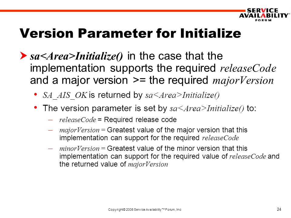 Copyright© 2006 Service Availability™ Forum, Inc 24 Version Parameter for Initialize  sa Initialize() in the case that the implementation supports the required releaseCode and a major version >= the required majorVersion SA_AIS_OK is returned by sa Initialize() The version parameter is set by sa Initialize() to: – releaseCode = Required release code – majorVersion = Greatest value of the major version that this implementation can support for the required releaseCode – minorVersion = Greatest value of the minor version that this implementation can support for the required value of releaseCode and the returned value of majorVersion