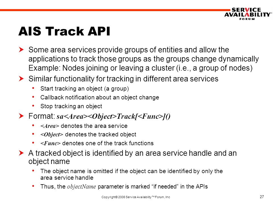 Copyright© 2006 Service Availability™ Forum, Inc 27 AIS Track API  Some area services provide groups of entities and allow the applications to track those groups as the groups change dynamically Example: Nodes joining or leaving a cluster (i.e., a group of nodes)  Similar functionality for tracking in different area services Start tracking an object (a group) Callback notification about an object change Stop tracking an object  Format: sa Track[ ]() denotes the area service denotes the tracked object denotes one of the track functions  A tracked object is identified by an area service handle and an object name The object name is omitted if the object can be identified by only the area service handle Thus, the objectName parameter is marked if needed in the APIs