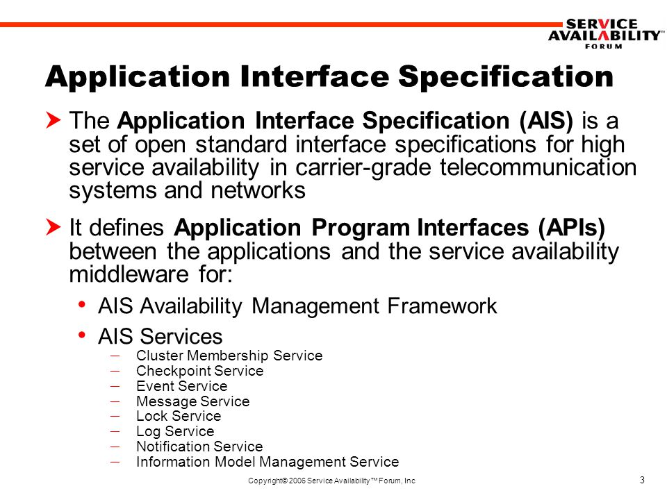 Copyright© 2006 Service Availability™ Forum, Inc 3 Application Interface Specification  The Application Interface Specification (AIS) is a set of open standard interface specifications for high service availability in carrier-grade telecommunication systems and networks  It defines Application Program Interfaces (APIs) between the applications and the service availability middleware for: AIS Availability Management Framework AIS Services – Cluster Membership Service – Checkpoint Service – Event Service – Message Service – Lock Service – Log Service – Notification Service – Information Model Management Service