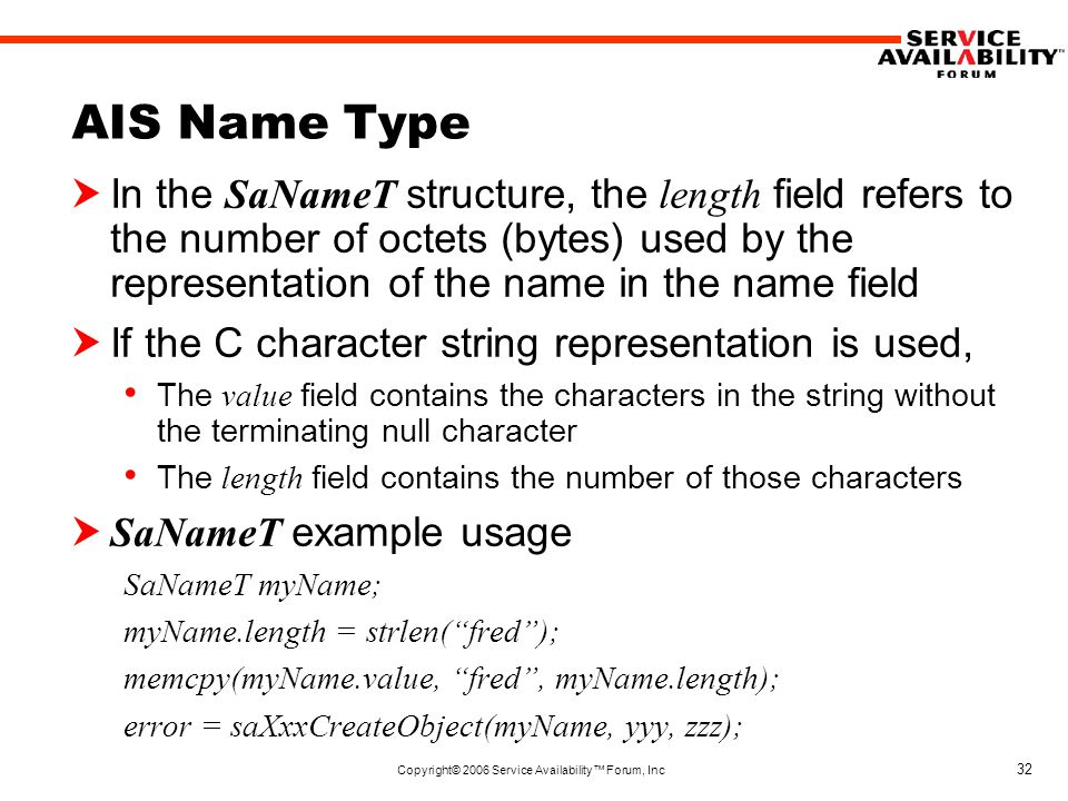 Copyright© 2006 Service Availability™ Forum, Inc 32 AIS Name Type  In the SaNameT structure, the length field refers to the number of octets (bytes) used by the representation of the name in the name field  If the C character string representation is used, The value field contains the characters in the string without the terminating null character The length field contains the number of those characters  SaNameT example usage SaNameT myName; myName.length = strlen( fred ); memcpy(myName.value, fred , myName.length); error = saXxxCreateObject(myName, yyy, zzz);