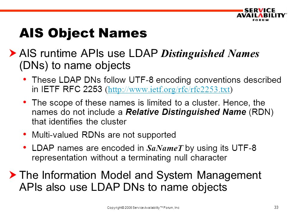 Copyright© 2006 Service Availability™ Forum, Inc 33 AIS Object Names  AIS runtime APIs use LDAP Distinguished Names (DNs) to name objects These LDAP DNs follow UTF-8 encoding conventions described in IETF RFC 2253 (http://www.ietf.org/rfc/rfc2253.txt)http://www.ietf.org/rfc/rfc2253.txt The scope of these names is limited to a cluster.