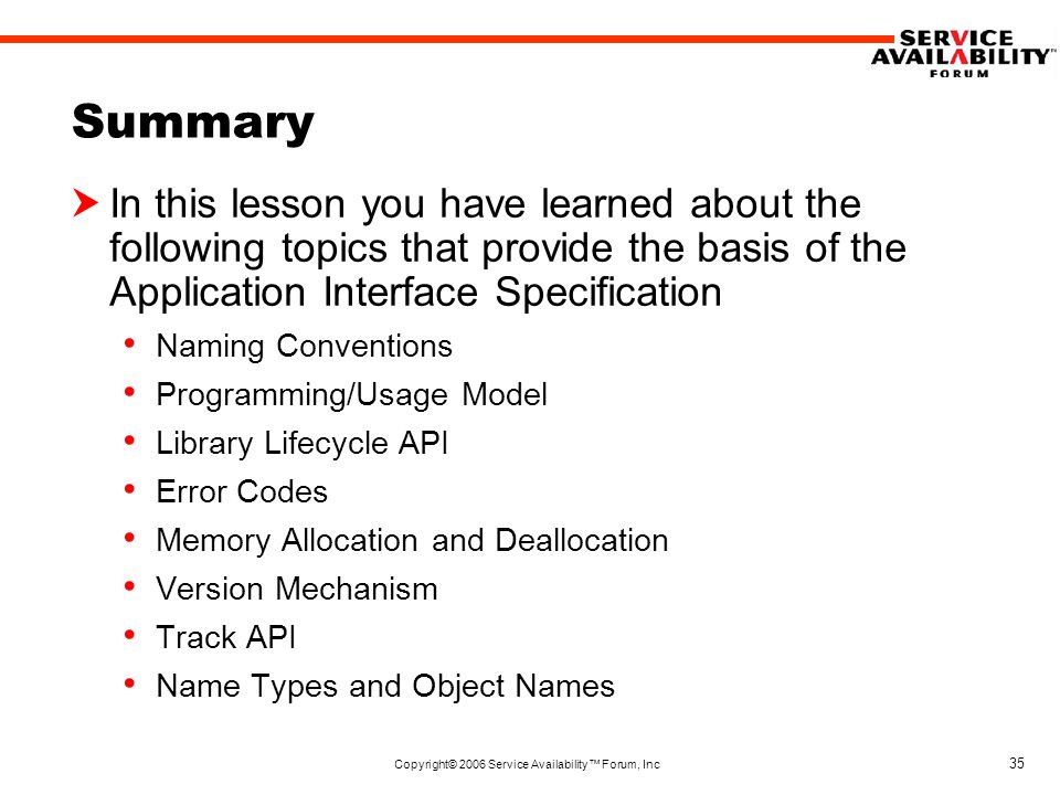 Copyright© 2006 Service Availability™ Forum, Inc 35 Summary  In this lesson you have learned about the following topics that provide the basis of the Application Interface Specification Naming Conventions Programming/Usage Model Library Lifecycle API Error Codes Memory Allocation and Deallocation Version Mechanism Track API Name Types and Object Names
