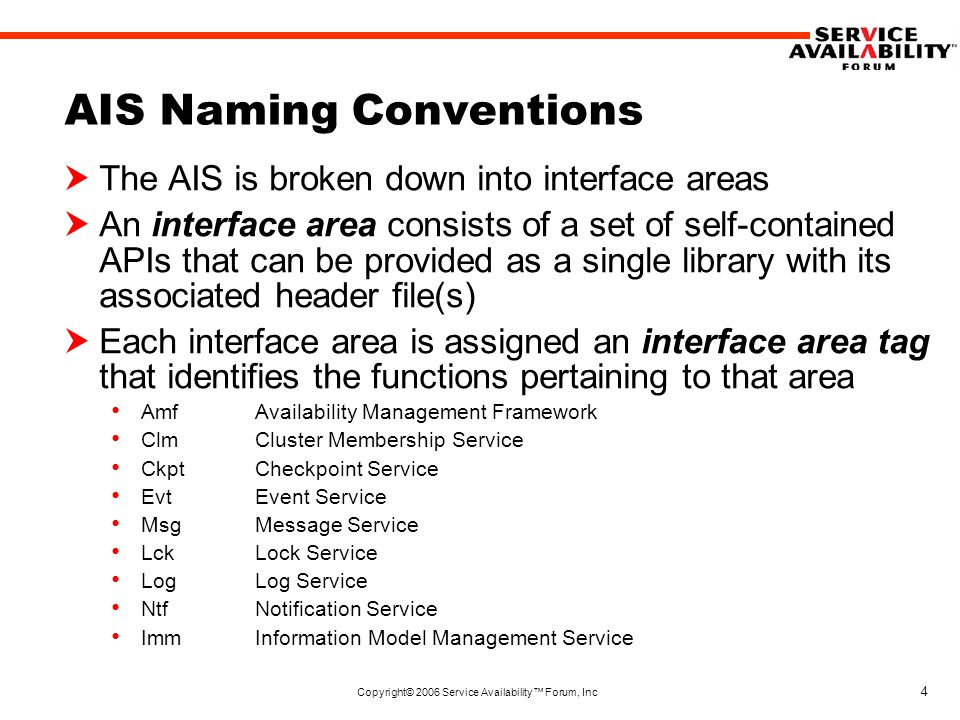 Copyright© 2006 Service Availability™ Forum, Inc 4 AIS Naming Conventions  The AIS is broken down into interface areas  An interface area consists of a set of self-contained APIs that can be provided as a single library with its associated header file(s)  Each interface area is assigned an interface area tag that identifies the functions pertaining to that area Amf Availability Management Framework ClmCluster Membership Service CkptCheckpoint Service EvtEvent Service MsgMessage Service LckLock Service LogLog Service NtfNotification Service ImmInformation Model Management Service