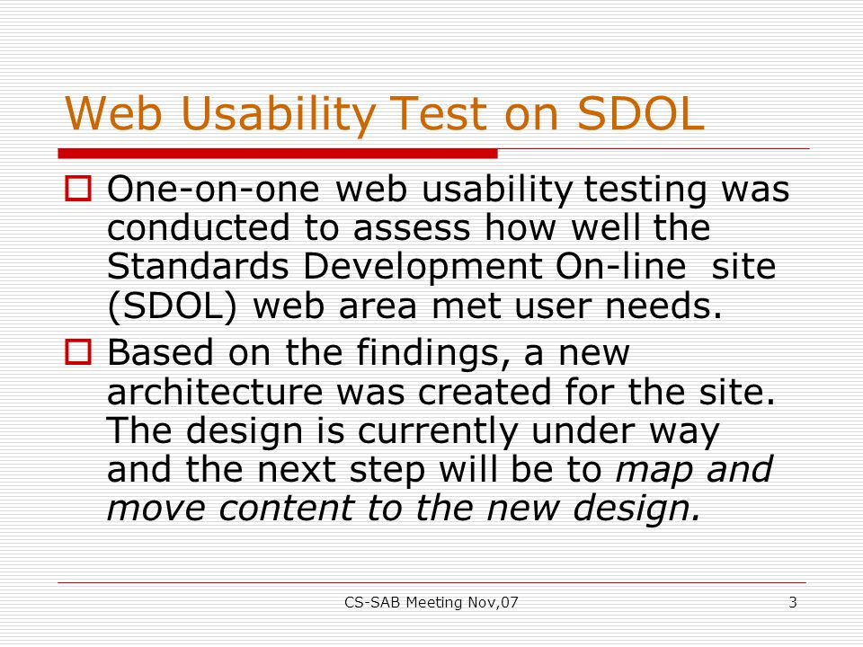 CS-SAB Meeting Nov,073 Web Usability Test on SDOL  One-on-one web usability testing was conducted to assess how well the Standards Development On-line site (SDOL) web area met user needs.