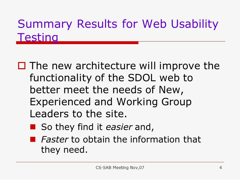 CS-SAB Meeting Nov,074 Summary Results for Web Usability Testing  The new architecture will improve the functionality of the SDOL web to better meet the needs of New, Experienced and Working Group Leaders to the site.