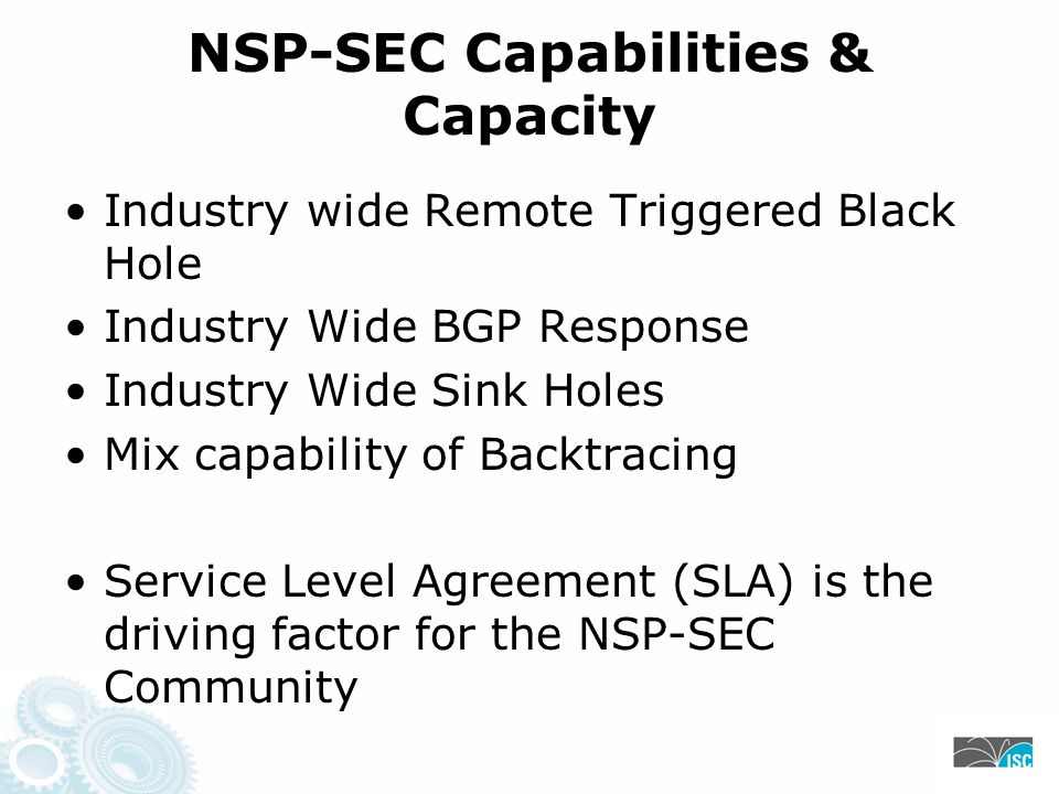 NSP-SEC Capabilities & Capacity Industry wide Remote Triggered Black Hole Industry Wide BGP Response Industry Wide Sink Holes Mix capability of Backtracing Service Level Agreement (SLA) is the driving factor for the NSP-SEC Community