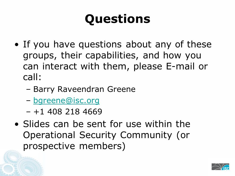 Questions If you have questions about any of these groups, their capabilities, and how you can interact with them, please E-mail or call: –Barry Raveendran Greene –bgreene@isc.orgbgreene@isc.org –+1 408 218 4669 Slides can be sent for use within the Operational Security Community (or prospective members)