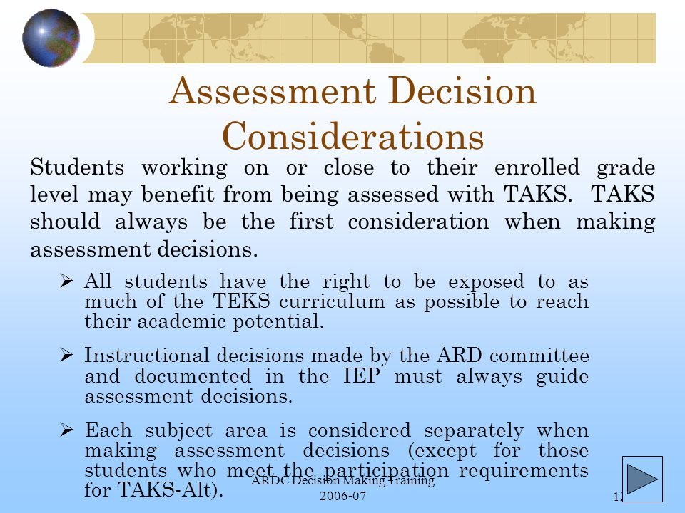 ARDC Decision Making Training 2006-0712 Assessment Decision Considerations  All students have the right to be exposed to as much of the TEKS curriculum as possible to reach their academic potential.