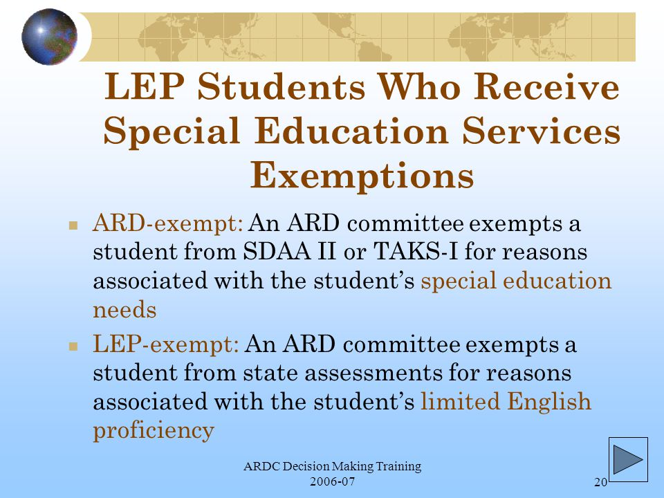 ARDC Decision Making Training 2006-0720 LEP Students Who Receive Special Education Services Exemptions ARD-exempt: An ARD committee exempts a student from SDAA II or TAKS-I for reasons associated with the student's special education needs LEP-exempt: An ARD committee exempts a student from state assessments for reasons associated with the student's limited English proficiency