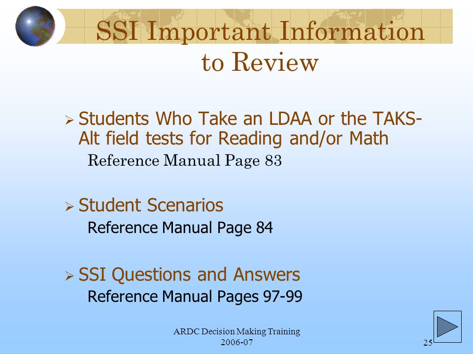 ARDC Decision Making Training 2006-0725 SSI Important Information to Review  Students Who Take an LDAA or the TAKS- Alt field tests for Reading and/or Math Reference Manual Page 83  Student Scenarios Reference Manual Page 84  SSI Questions and Answers Reference Manual Pages 97-99