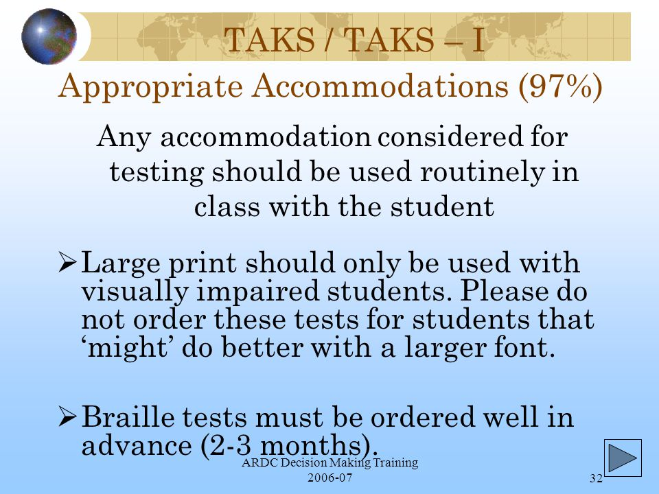 ARDC Decision Making Training 2006-0732 TAKS / TAKS – I Appropriate Accommodations (97%)  Large print should only be used with visually impaired students.