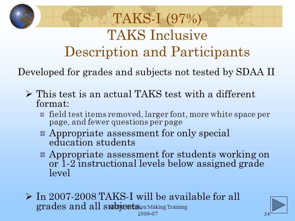 ARDC Decision Making Training 2006-0734 TAKS-I (97%) TAKS Inclusive Description and Participants  This test is an actual TAKS test with a different format: field test items removed, larger font, more white space per page, and fewer questions per page Appropriate assessment for only special education students Appropriate assessment for students working on or 1-2 instructional levels below assigned grade level  In 2007-2008 TAKS-I will be available for all grades and all subjects.