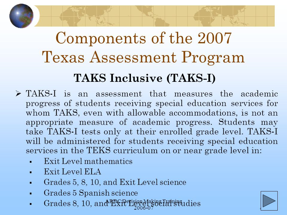 ARDC Decision Making Training 2006-074 Components of the 2007 Texas Assessment Program  TAKS-I is an assessment that measures the academic progress of students receiving special education services for whom TAKS, even with allowable accommodations, is not an appropriate measure of academic progress.