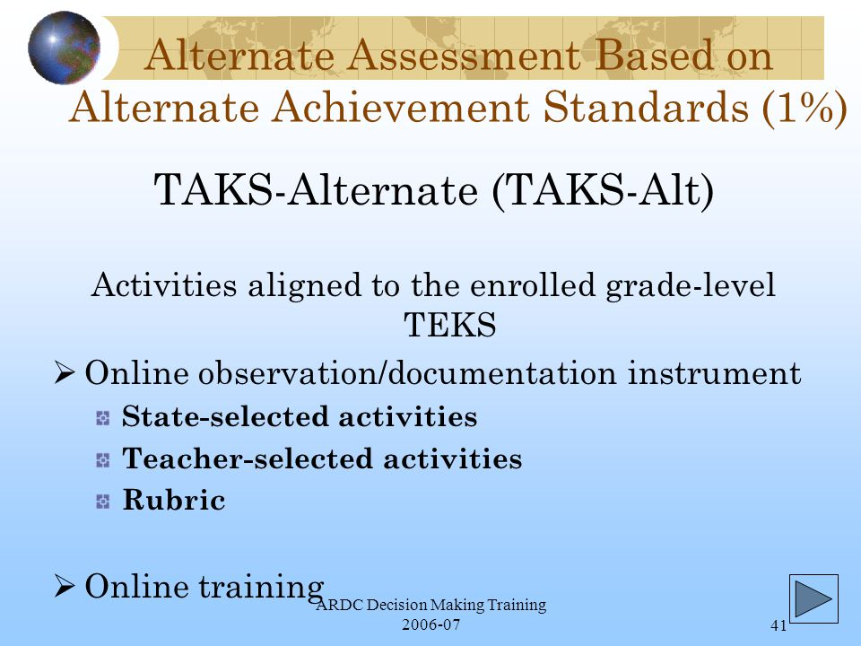 ARDC Decision Making Training 2006-0741 Alternate Assessment Based on Alternate Achievement Standards (1%) Activities aligned to the enrolled grade-level TEKS  Online observation/documentation instrument State-selected activities Teacher-selected activities Rubric  Online training TAKS-Alternate (TAKS-Alt)